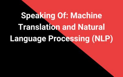 Speaking Of: Machine Translation and Natural Language Processing (NLP)